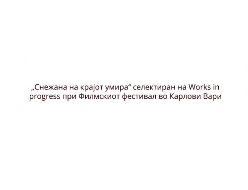 """""""Снежана на крајот умира"""" селектиран на Works in progress при Филмскиот фестивал во Карлови Вари"""