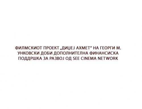 """ФИЛМСКИОТ ПРОЕКТ """"ДИЏЕЈ АХМЕТ"""" НА ГЕОРГИ М. УНКОВСКИ ДОБИ ДОПОЛНИТЕЛНА ФИНАНСИСКА ПОДДРШКА ЗА РАЗВОЈ ОД SEE CINEMA NETWORK"""