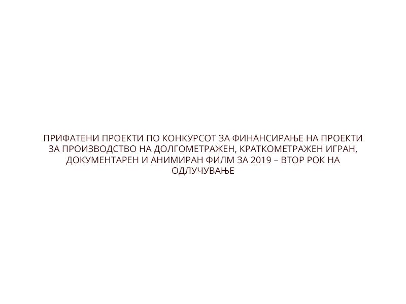 ПРИФАТЕНИ ПРОЕКТИ ПО КОНКУРСОТ ЗА ФИНАНСИРАЊЕ НА ПРОЕКТИ ЗА ПРОИЗВОДСТВО НА ДОЛГОМЕТРАЖЕН, КРАТКОМЕТРАЖЕН ИГРАН, ДОКУМЕНТАРЕН И АНИМИРАН ФИЛМ ЗА 2019 – ВТОР РОК НА ОДЛУЧУВАЊЕ